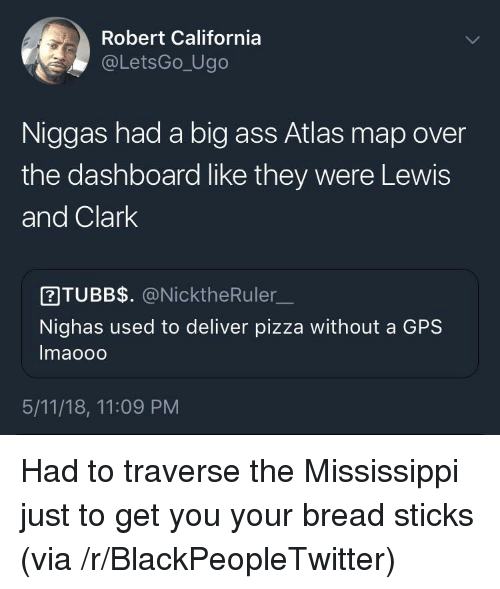 Ass, Blackpeopletwitter, and Pizza: Robert California  @LetsGo_Ugo  Niggas had a big ass Atlas map over  the dashboard like they were Lewis  and Clark  ITUBB$. @NicktheRuler  Nighas used to deliver pizza without a GPS  Imaooo  5/11/18, 11:09 PM <p>Had to traverse the Mississippi just to get you your bread sticks (via /r/BlackPeopleTwitter)</p>