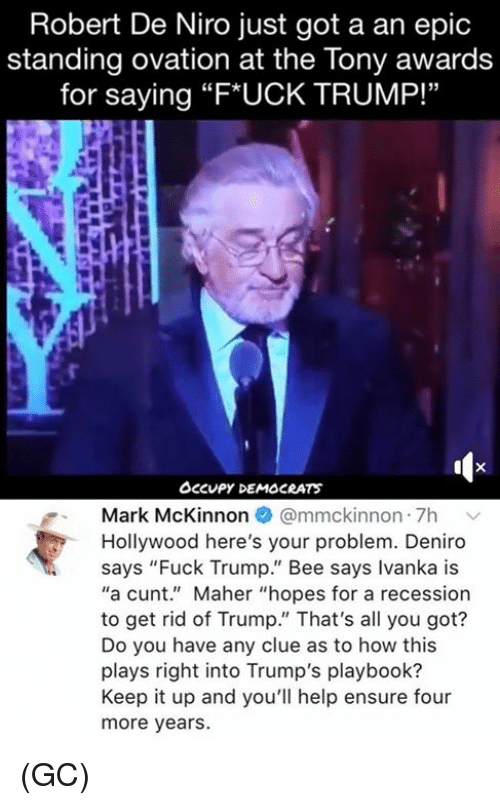 "Memes, Cunt, and Ensure: Robert De Niro just got a an epic  standing ovation at the Tony awards  for saying ""F*UCK TRUMP!""  Occupy DEMOCRATS  Mark McKinnon @mmckinnon 7h v  Hollywood here's your problem. Deniro  says ""Fuck Trump."" Bee says Ivanka is  ""a cunt."" Maher ""hopes for a recession  to get rid of Trump."" That's all you got?  Do you have any clue as to how this  plays right into Trump's playbook?  Keep it up and you'll help ensure four  more years. (GC)"