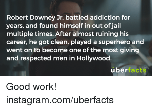 Uber Facts: Robert Downey Jr. battled addiction for  years, and found himself in out of jail  multiple times. After almost ruining his  career, he got clean, played a superhero and  went on to become one of the most giving  and respected men in Hollywood.  über  facts Good work!  instagram.com/uberfacts