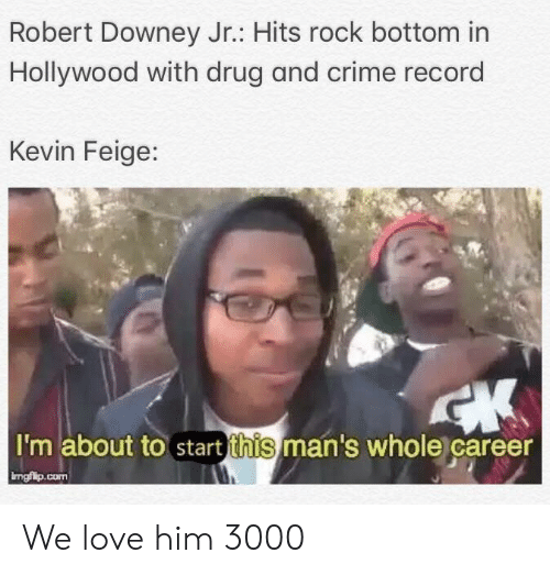 Crime, Love, and Robert Downey Jr.: Robert Downey Jr.: Hits rock bottom in  Hollywood with drug and crime record  Kevin Feige:  I'm about to start this man's whole career  ingfilp.conm We love him 3000