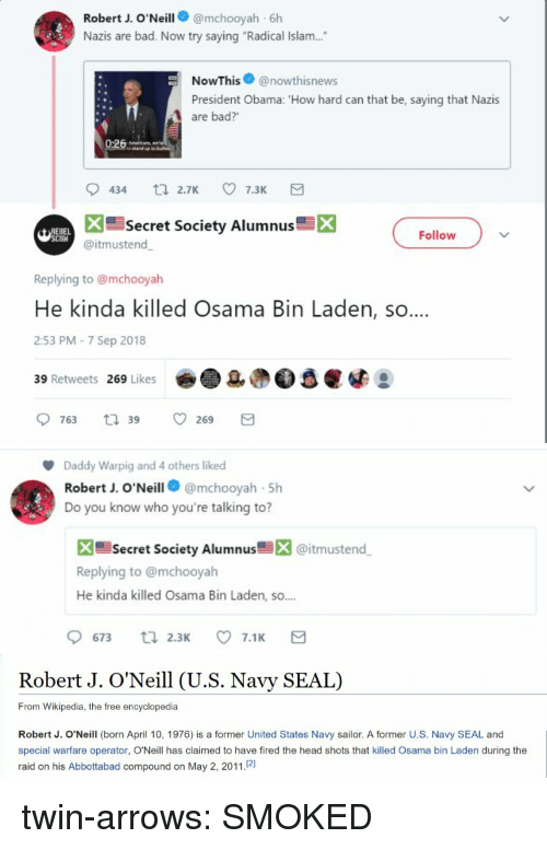 "Bad, Head, and Obama: Robert J. O'Neill@mchooyah 6h  Nazis are bad. Now try saying ""Radical Islam....  NowThis@nowthisnews  President Obama: 'How hard can that be, saying that Nazis  are bad?'  Secret Society Alumnus  X  Follow  @itmustend  Replying to @mchooyah  He kinda killed Osama Bin Laden, so  2:53 PM-7 Sep 2018  39 Retweets 269 Likes   Daddy Warpig and 4 others liked  Robert J. O'Neill@mchooyah 5h  Do you know who you're talking to?  X Secret Society Alumnus@itmustend  Replying to @mchooyah  He kinda killed Osama Bin Laden, so.  9673 ti 2.3 7.1 E   Robert J. O'Neill (U.S. Navy SEAL)  From Wikipedia, the free encyclopedia  Robert J. O'Neill (born April 10, 1976) is a former United States Navy sailor. A former U.S. Navy SEAL and  special warfare operator, O'Neill has claimed to have fired the head shots that killed Osama bin Laden during the  raid on his Abbottabad compound on May 2, 2011.21 twin-arrows:  SMOKED"