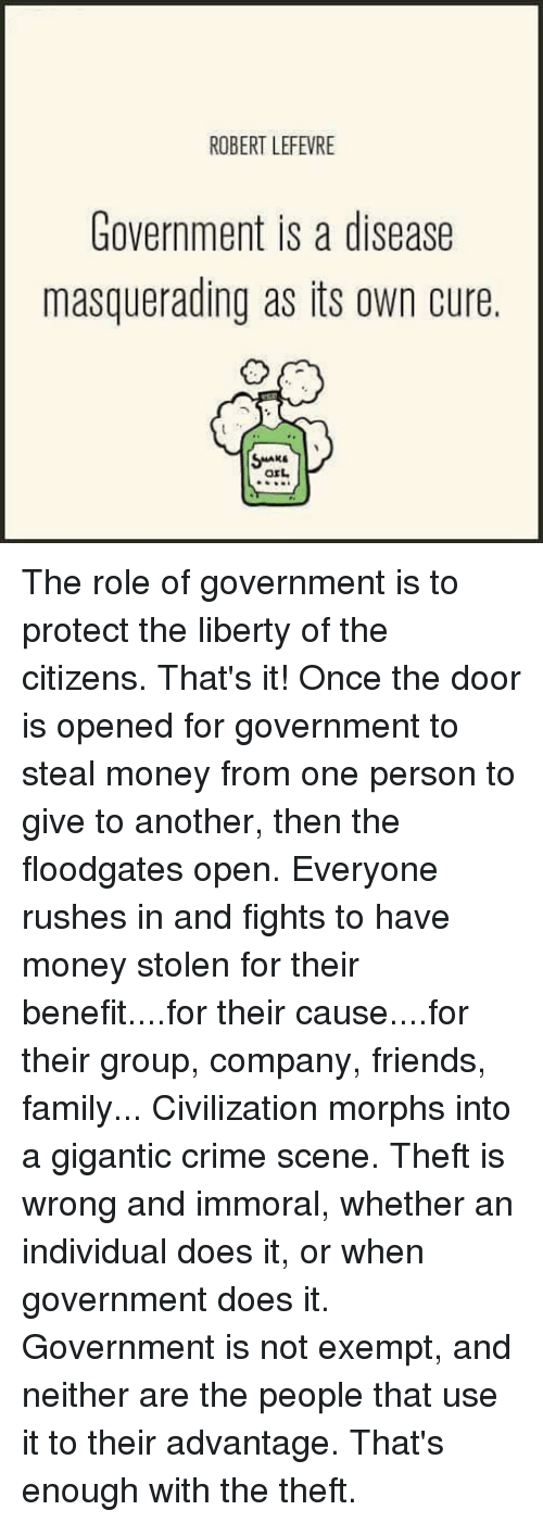 steal money: ROBERT LEFEVRE  Government is a disease  masquerading as its own cure  orL The role of government is to protect the liberty of the citizens.  That's it!  Once the door is opened for government to steal money from one person to give to another, then the floodgates open.  Everyone rushes in and fights to have money stolen for their benefit....for their cause....for their group, company, friends, family...  Civilization morphs into a gigantic crime scene.  Theft is wrong and immoral, whether an individual does it, or when government does it.  Government is not exempt, and neither are the people that use it to their advantage.  That's enough with the theft.