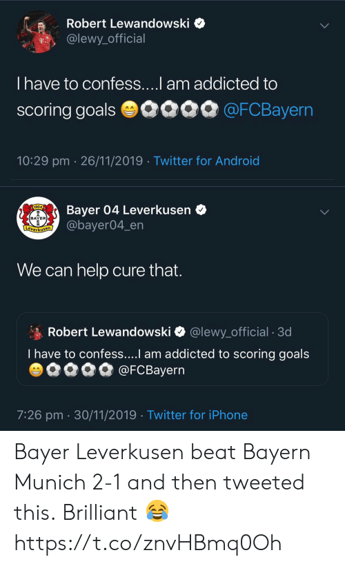 cure: Robert Lewandowski  @lewy_official  T..  T have to confess....l am addicted to  scoring goals 0090 @FCBayern  10:29 pm 26/11/2019 Twitter for Android   Bayer 04 Leverkusen  @bayer04_en  1904  BAYER  E  Leverkusen  We can help cure that.  Robert Lewandowski  @lewy_official . 3d  T have to confess....I am addicted to scoring goals  @FCBayern  AA  7:26 pm 30/11/2019 Twitter for iPhone Bayer Leverkusen beat Bayern Munich 2-1 and then tweeted this.  Brilliant 😂 https://t.co/znvHBmq0Oh