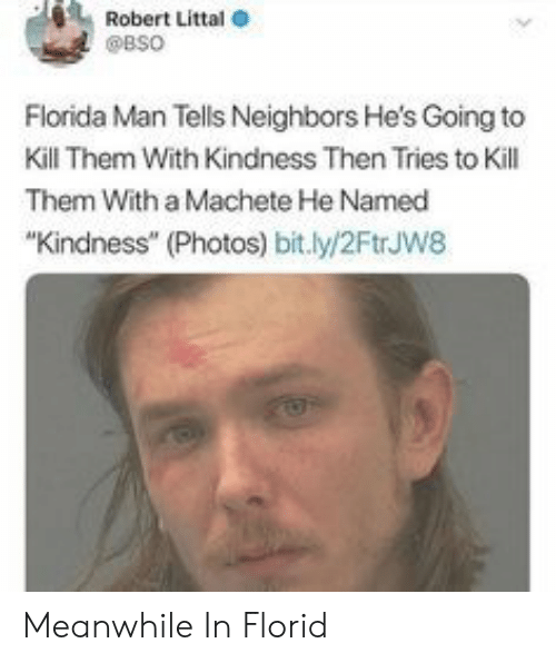 "Florida Man, Florida, and Neighbors: Robert Littal  @BSO  Florida Man Tells Neighbors He's Going to  Kill Them With Kindness Then Tries to Kill  Them With a Machete He Named  ""Kindness"" (Photos) bit.ly/2FtrJw8 Meanwhile In Florid"