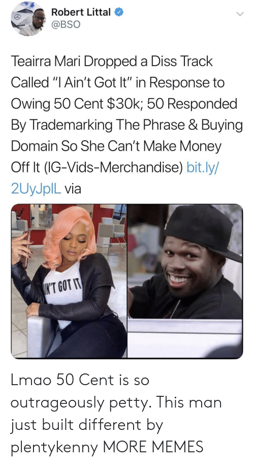 """50 Cent, Dank, and Diss: Robert Littal  @BSO  Teairra Mari Dropped a Diss Track  Called """"I Ain't Got It"""" in Response to  Owing 50 Cent $30k; 50 Responded  By Trademarking The Phrase & Buying  Domain So She Can't Make Money  Off It (IG-Vids-Merchandise) bit.ly/  2UYJPIL via  K'T GOT IT Lmao 50 Cent is so outrageously petty. This man just built different by plentykenny MORE MEMES"""