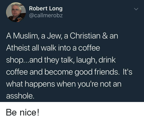 Friends, Muslim, and Coffee: Robert Long  @callmerobz  A Muslim, a Jew, a Christian & an  Atheist all walk into a coffee  shop..and they talk, laugh, drink  coffee and become good friends. It's  what happens when you're not an  asshole. Be nice!