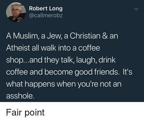 Friends, Muslim, and Coffee: Robert Long  @callmerobz  A Muslim, a Jew, a Christian & an  Atheist all walk into a coffee  shop..and they talk, laugh, drink  coffee and become good friends. It's  what happens when you're not an  asshole. Fair point