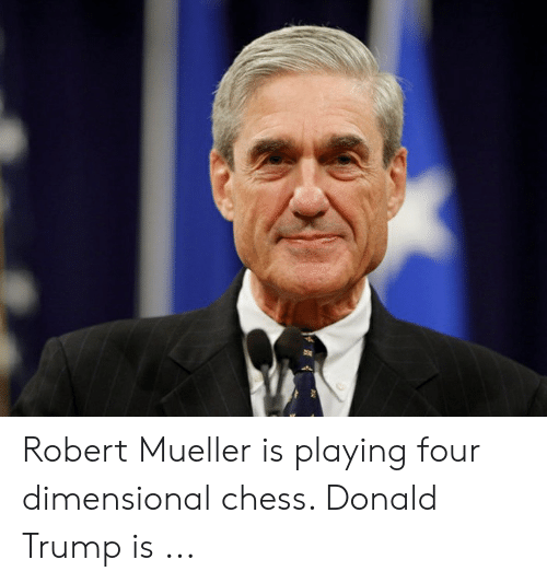 Four Dimensional: Robert Mueller is playing four dimensional chess. Donald Trump is ...