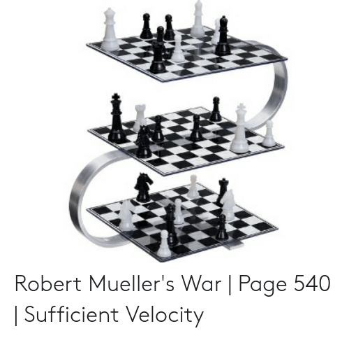 Four Dimensional Chess: Robert Mueller's War | Page 540 | Sufficient Velocity