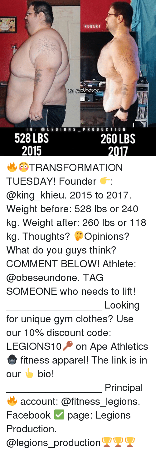 Clothes, Facebook, and Gym: ROBERT  OtaeUndone  GGIO  LE G I O N S  I G  PRODUCTION  528 LBS  260 LBS  2015  2011 🔥😳TRANSFORMATION TUESDAY! Founder 👉: @king_khieu. 2015 to 2017. Weight before: 528 lbs or 240 kg. Weight after: 260 lbs or 118 kg. Thoughts? 🤔Opinions? What do you guys think? COMMENT BELOW! Athlete: @obeseundone. TAG SOMEONE who needs to lift! _________________ Looking for unique gym clothes? Use our 10% discount code: LEGIONS10🔑 on Ape Athletics 🦍 fitness apparel! The link is in our 👆 bio! _________________ Principal 🔥 account: @fitness_legions. Facebook ✅ page: Legions Production. @legions_production🏆🏆🏆