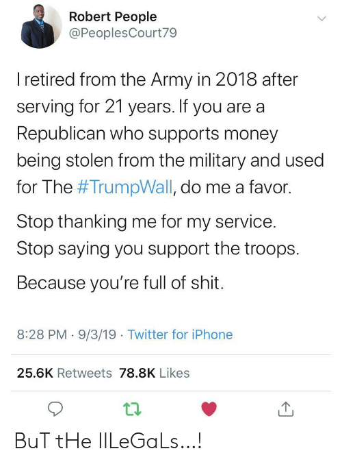Iphone, Money, and Shit: Robert People  @PeoplesCourt79  I retired from the Army in 2018 after  serving for 21 years. If you are a  Republican who supports money  being stolen from the military and used  for The #TrumpWall, do me a favor.  Stop thanking me for my service.  Stop saying you support the troops  Because you're full of shit.  8:28 PM 9/3/19 Twitter for iPhone  25.6K Retweets 78.8K Likes BuT tHe IlLeGaLs…!