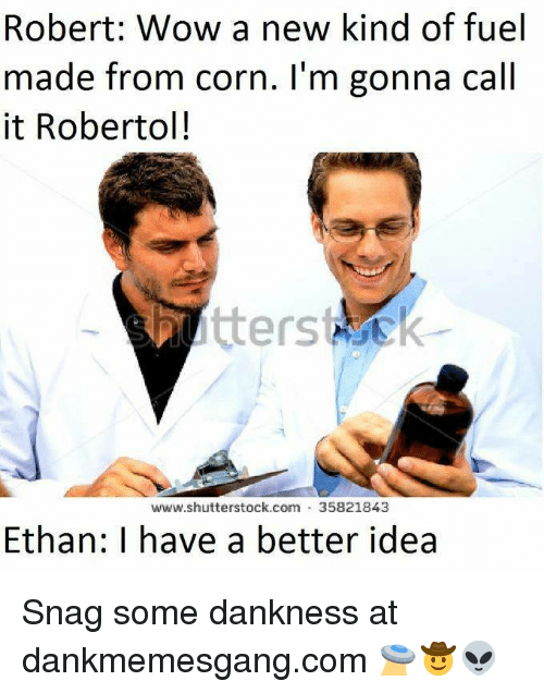 Memes, Wow, and 🤖: Robert: Wow a new kind of fuel  made from corn. I'm gonna call  it Robertol!  www.shutterstock.com 35821843  Ethan: I have a better idea Snag some dankness at dankmemesgang.com 🛸🤠👽
