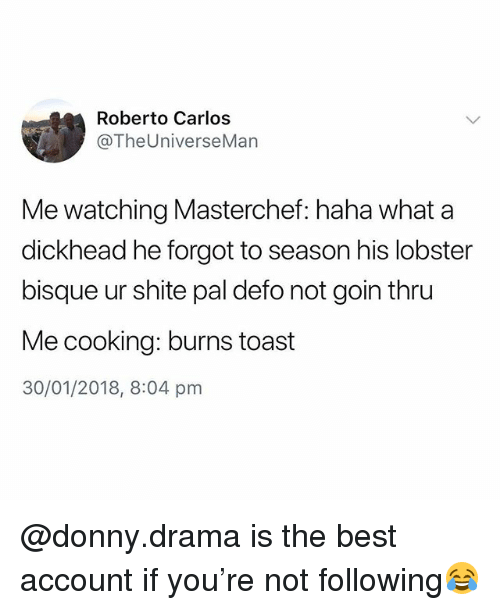 Best, British, and Toast: Roberto Carlos  @TheUniverseMan  Me watching Masterchef: haha what a  dickhead he forgot to season his lobster  bisque ur shite pal defo not goin thru  Me cooking: burns toast  30/01/2018, 8:04 pnm @donny.drama is the best account if you're not following😂