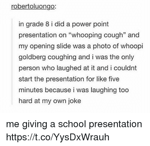 """goldbergs: robertoluongo:  in grade 8 i did a power point  presentation on """"whooping cough"""" and  my opening slide was a photo of whoopi  goldberg coughing and i was the only  person who laughed at it and i couldnt  start the presentation for like five  minutes because i was laughing too  hard at my own joke  35 me giving a school presentation https://t.co/YysDxWrauh"""