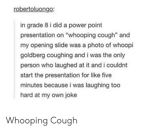"Whoopi Goldberg, Power, and Whooping Cough: robertoluongo:  in grade 8 i did a power point  presentation on ""whooping cough"" and  my opening slide was a photo of whoopi  goldberg coughing and i was the only  person who laughed at it and i couldnt  start the presentation for like five  minutes because i was laughing too  hard at my own joke Whooping Cough"