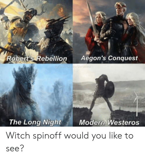 Rebellion, Witch, and Westeros: Robert's Rebellion Aegon's Conquest  The Long Night  Modern Westeros Witch spinoff would you like to see?