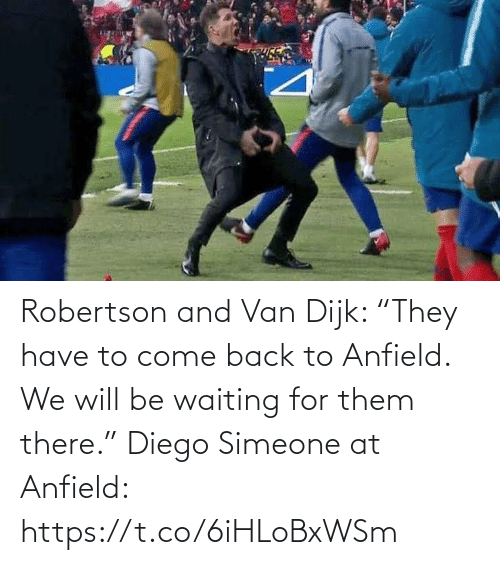 "diego: Robertson and Van Dijk: ""They have to come back to Anfield. We will be waiting for them there.""  Diego Simeone at Anfield: https://t.co/6iHLoBxWSm"