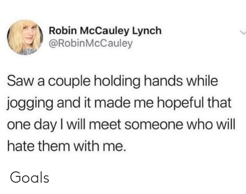 Goals, Saw, and Robin: Robin McCauley Lynch  @RobinMcCauley  Saw a couple holding hands while  jogging and it made me hopeful that  one day I will meet someone who will  hate them with me. Goals
