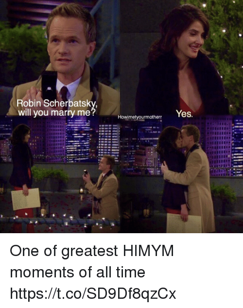 will you marry me: Robin Scherbatsky  will you marry me  Yes.  Howimetyourmotherr One of greatest HIMYM moments of all time https://t.co/SD9Df8qzCx