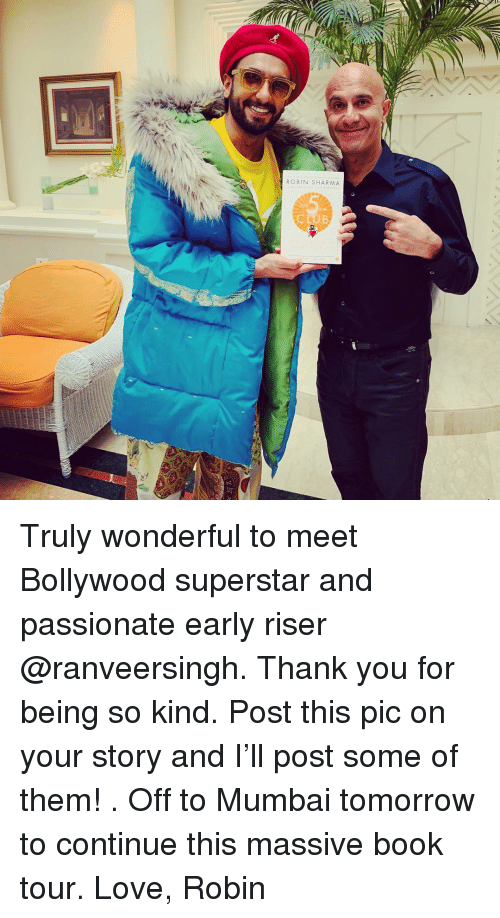 Love, Memes, and Thank You: ROBIN SHARMA Truly wonderful to meet Bollywood superstar and passionate early riser @ranveersingh. Thank you for being so kind. Post this pic on your story and I'll post some of them! . Off to Mumbai tomorrow to continue this massive book tour. Love, Robin