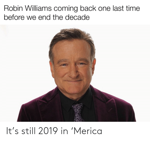 williams: Robin Williams coming back one last time  before we end the decade It's still 2019 in 'Merica
