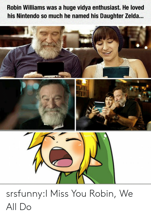 Nintendo, Tumblr, and Blog: Robin Williams was a huge vidya enthusiast. He loved  his Nintendo so much he named his Daughter Zelda... srsfunny:I Miss You Robin, We All Do