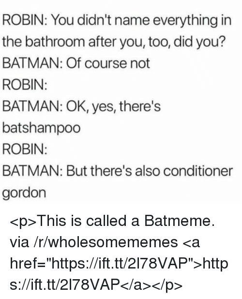 """Batman, Robin, and Yes: ROBIN: You didn't name everything in  the bathroom after you, too, did you?  BATMAN: Of course not  ROBIN  BATMAN: OK, yes, there's  batshampoo  ROBIN  BATMAN: But there's also conditioner  gordon <p>This is called a Batmeme. via /r/wholesomememes <a href=""""https://ift.tt/2l78VAP"""">https://ift.tt/2l78VAP</a></p>"""
