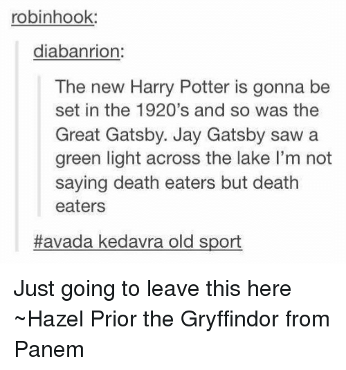 The Great Gatsby: robinhook:  diabanrion  The new Harry Potter is gonna be  set in the 1920's and so was the  Great Gatsby. Jay Gatsby saw a  green light across the lake l'm not  saying death eaters but death  eaters  Havada kedavra old sport Just going to leave this here ~Hazel Prior the Gryffindor from Panem