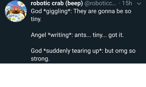 God, Omg, and Angel: robotic crab (beep) @roboticc... 15h  God *giggling*: They are gonna be so  tiny.  Angel *writing*: ant... tiny... got it.  God *suddenly tearing up*: but omg so  strong.