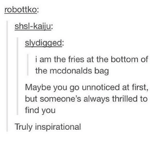 kaiju: robottko:  shsl-kaiju:  slydigged:  i am the fries at the bottom of  the mcdonalds bag  Maybe you go unnoticed at first,  but someone's always thrilled to  find you  Truly inspirational