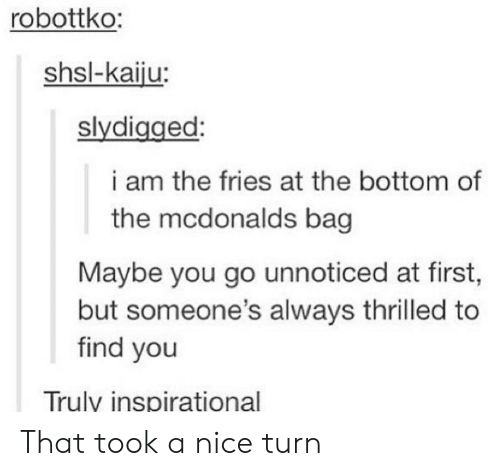 kaiju: robottko:  shsl-kaiju:  slydigged:  i am the fries at the bottom of  the mcdonalds bag  Maybe you go unnoticed at first,  but someone's always thrilled to  find you  Trulv inspirational That took a nice turn