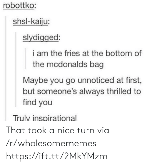 kaiju: robottko:  shsl-kaiju:  slydigged:  i am the fries at the bottom of  the mcdonalds bag  Maybe you go unnoticed at first,  but someone's always thrilled to  find you  Truly inspirational That took a nice turn via /r/wholesomememes https://ift.tt/2MkYMzm