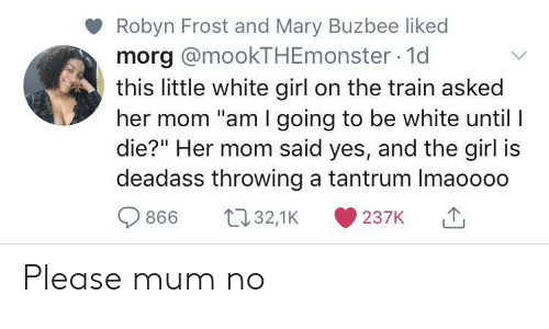 "white girl: Robyn Frost and Mary Buzbee liked  morg @mookTHEmonster 1d  this little white girl on the train asked  her mom ""am I going to be white until I  die?"" Her mom said yes, and the girl is  deadass throwing a tantrum Imaoooo  t32,1K  866  237K Please mum no"