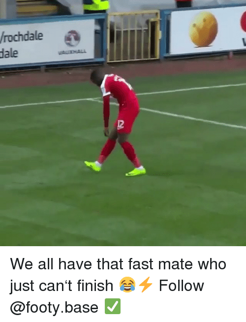 Memes, 🤖, and Who: rochdale  dale  2 We all have that fast mate who just can't finish 😂⚡️ Follow @footy.base ✅