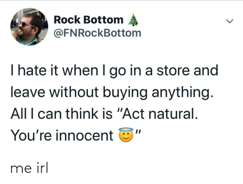 "I Go: Rock Bottom  @FNRockBottom  I hate it when I go in a store and  leave without buying anything.  All I can think is ""Act natural.  You're innocent me irl"