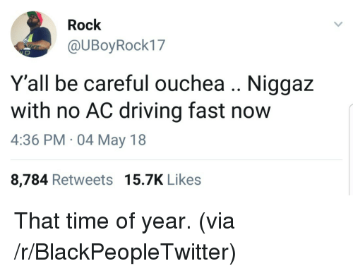Blackpeopletwitter, Driving, and Time: Rock  @UBoyRock17  Y'all be careful ouchea Niggaz  with no AC driving fast now  4:36 PM 04 May 18  8,784 Retweets 15.7K Likes <p>That time of year. (via /r/BlackPeopleTwitter)</p>