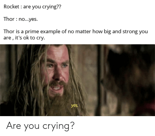 Crying, Thor, and Strong: Rocket are you crying??  Thor no...yes.  Thor is a prime example of no matter how big and strong you  are , it's ok to cry.  yes. Are you crying?