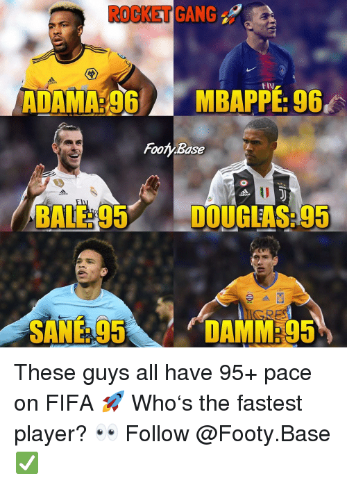 Fifa, Memes, and Gang: ROCKET GANG  das  ADAMA:96 MBAPPE: 96  Footy Base  BALE: 95DOUGLAS: 95  SANE95  DAMM295 These guys all have 95+ pace on FIFA 🚀 Who's the fastest player? 👀 Follow @Footy.Base ✅