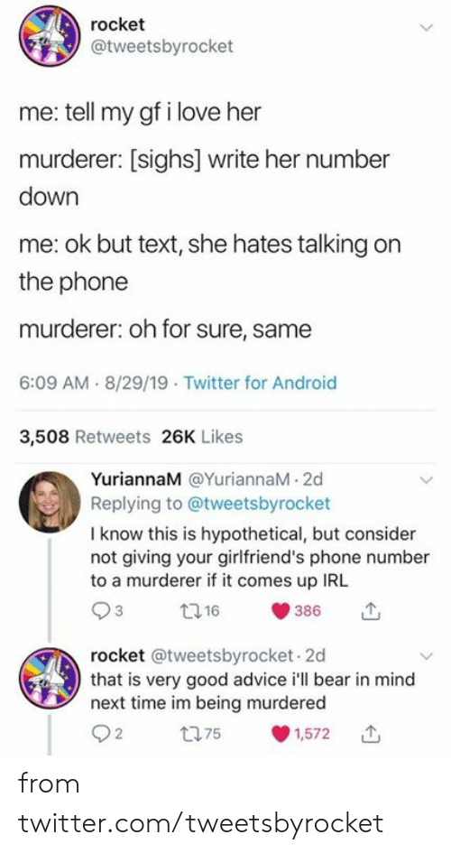 Advice, Android, and Dank: rocket  @tweetsbyrocket  me: tell my gf i love her  murderer: [sighs] write her number  down  me: ok but text, she hates talking on  the phone  murderer: oh for sure, same  6:09 AM 8/29/19 Twitter for Android  3,508 Retweets 26K Likes  YuriannaM @YuriannaM 2d  Replying to @tweetsbyrocket  I know this is hypothetical, but consider  not giving your girlfriend's phone number  to a murderer if it comes up IRL  t16  386  rocket @tweetsbyrocket 2d  that is very good advice i'll bear in mind  next time im being murdered  t75  1,572 from twitter.com/tweetsbyrocket