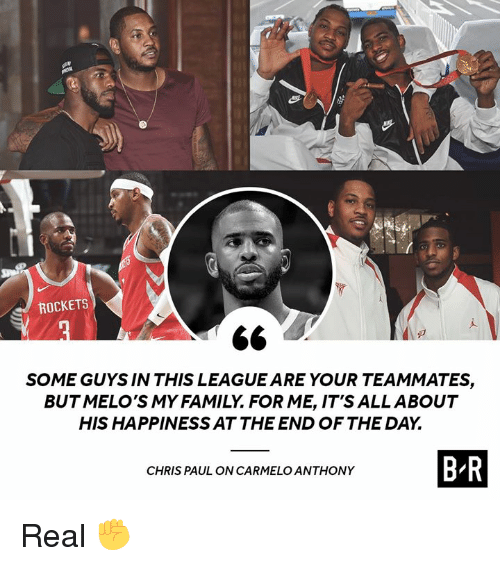 Carmelo Anthony, Chris Paul, and Family: ROCKETS  SOME GUYS IN THIS LEAGUE ARE YOUR TEAMMATES,  BUTMELO'S MY FAMILY. FOR ME, IT'S ALLABOUT  HIS HAPPINESS AT THE END OF THE DAY.  CHRIS PAUL ON CARMELO ANTHONY  B R Real ✊