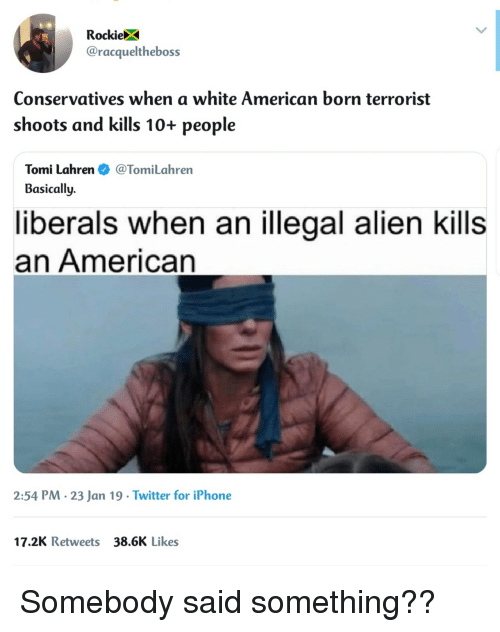 Iphone, Twitter, and Alien: RockieX  @racqueltheboss  Conservatives when a white American born terrorist  shoots and kills 10+ people  Tomi Lahren@TomiLahren  Basically.  liberals when an illegal alien kills  an American  2:54 PM. 23 Jan 19 Twitter for iPhone  17.2K Retweets 38.6K Likes Somebody said something??