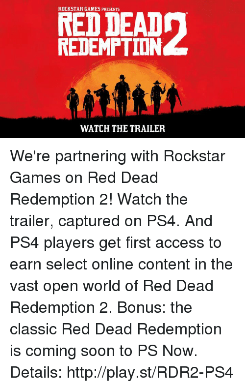 Dank, Ps4, and Access: ROCKSTAR GAMES PRESENTS  REDEMPTION  WATCH THE TRAILER We're partnering with Rockstar Games on Red Dead Redemption 2! Watch the trailer, captured on PS4. And PS4 players get first access to earn select online content in the vast open world of Red Dead Redemption 2. Bonus: the classic Red Dead Redemption is coming soon to PS Now. Details: http://play.st/RDR2-PS4
