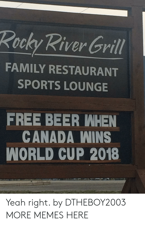Beer, Dank, and Family: Rocky River Grill  FAMILY RESTAURANT  SPORTS LOUNGE  FREE BEER WHEN  CANADA WINS  WORLD CUP 2018 Yeah right. by DTHEBOY2003 MORE MEMES HERE