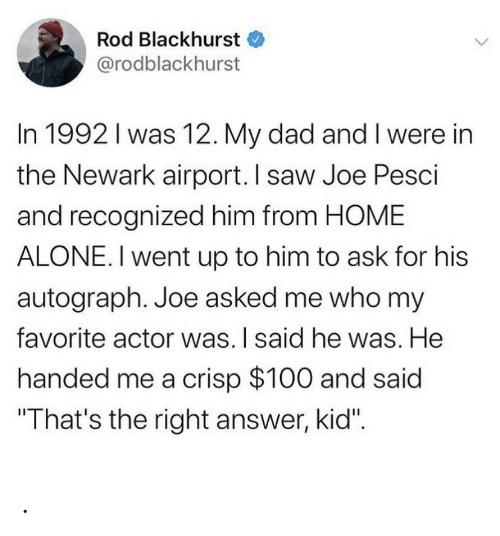 """Recognized: Rod Blackhurst  @rodblackhurst  In 1992 I was 12. My dad and I were in  the Newark airport. I saw Joe Pesci  and recognized him from HOME  ALONE. I went up to him to ask for his  autograph. Joe asked me who my  favorite actor was. I said he was. He  handed me a crisp $100 and said  """"That's the right answer, kid"""". ."""