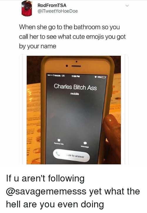 Ass, Bitch, and Cute: RodFromTSA  @iTweetYoHoeDoe  When she go to the bathroom so you  call her to see what cute emojis you got  by your name  8000 T-Mobie LTE  Charles Bitch Ass  mobile  皴  lermind Me  de to answer If u aren't following @savagememesss yet what the hell are you even doing