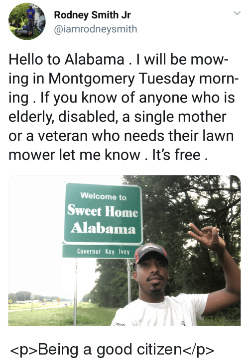 Hello, Alabama, and Free: Rodney Smith Jr  @iamrodneysmith  Hello to Alabama . I will be mow  ing in Montgomery Tuesday morn-  ing. If you know of anyone who is  elderly, disabled, a single mother  or a veteran who needs their lawn  mower let me know. It's free  Welcome to  Sweet Home  Alabama  Governor Kay Ivey <p>Being a good citizen</p>