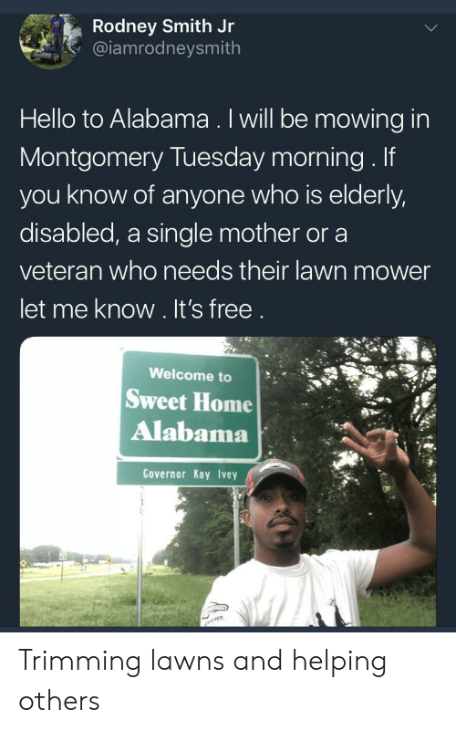 lawn mower: Rodney Smith Jr  @iamrodneysmith  Hello to Alabama. Iwill be mowing in  Montgomery Tuesday morning. If  you know of anyone who is elderly,  disabled, a single mother or a  veteran who needs their lawn mower  let me know. It's free  Welcome to  Sweet Home  Alabama  Governor Kay Ivey Trimming lawns and helping others