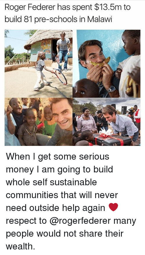 Memes, Money, and Roger: Roger Federer has spent $13.5m to  build 81 pre-schools in Malawi When I get some serious money I am going to build whole self sustainable communities that will never need outside help again ❤️respect to @rogerfederer many people would not share their wealth.