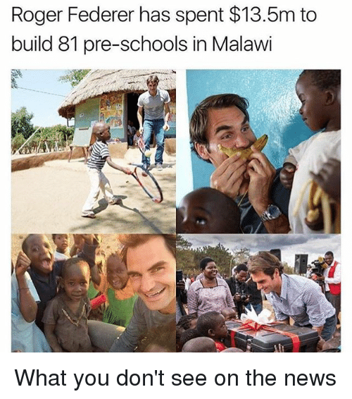 Memes, News, and Roger: Roger Federer has spent $13.5m to  build 81 pre-schools in Malawi What you don't see on the news