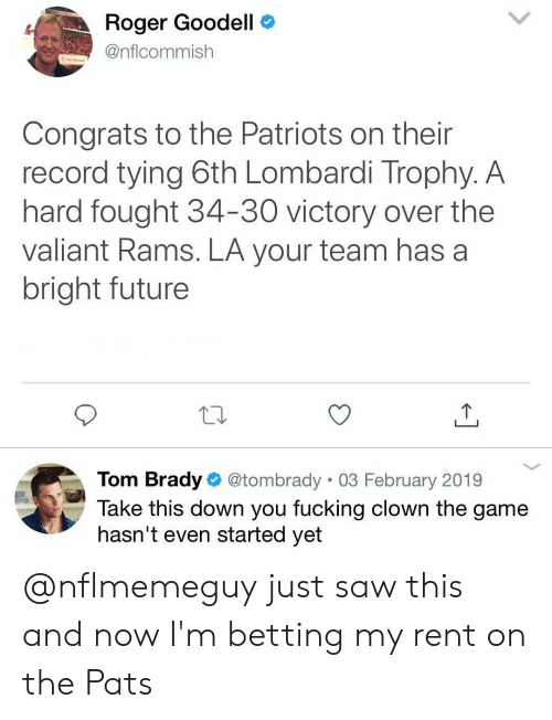 Goodell: Roger Goodell C  @nflcommish  Congrats to the Patriots on their  record tying 6th Lombardi Trophy. A  hard fought 34-30 victory over the  valiant Rams. LA your team has a  bright future  Tom Brady @tombrady 03 February 2019  Take this down you fucking clown the game  hasn't even started yet @nflmemeguy just saw this and now I'm betting my rent on the Pats